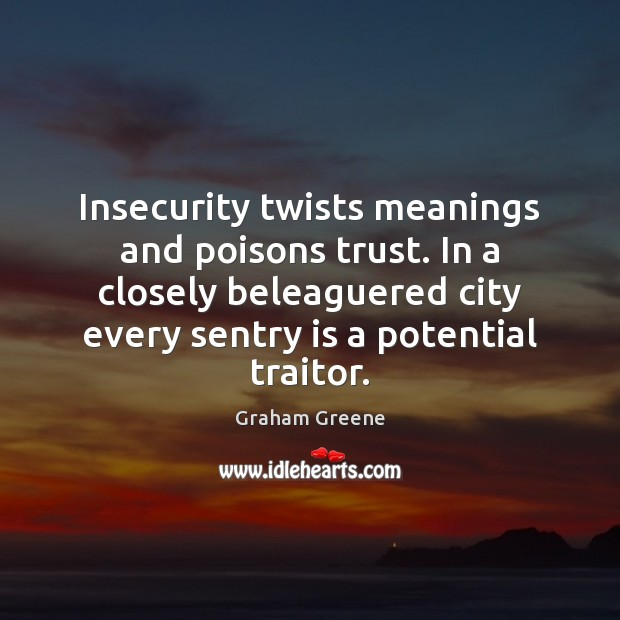 Insecurity twists meanings and poisons trust. In a closely beleaguered city every Graham Greene Picture Quote