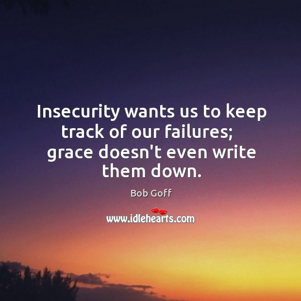 Insecurity wants us to keep track of our failures;   grace doesn't even write them down. Image