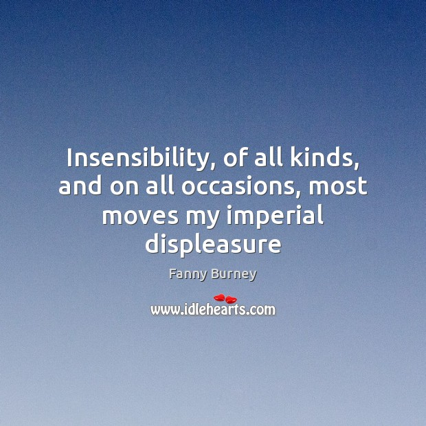 Insensibility, of all kinds, and on all occasions, most moves my imperial displeasure Fanny Burney Picture Quote
