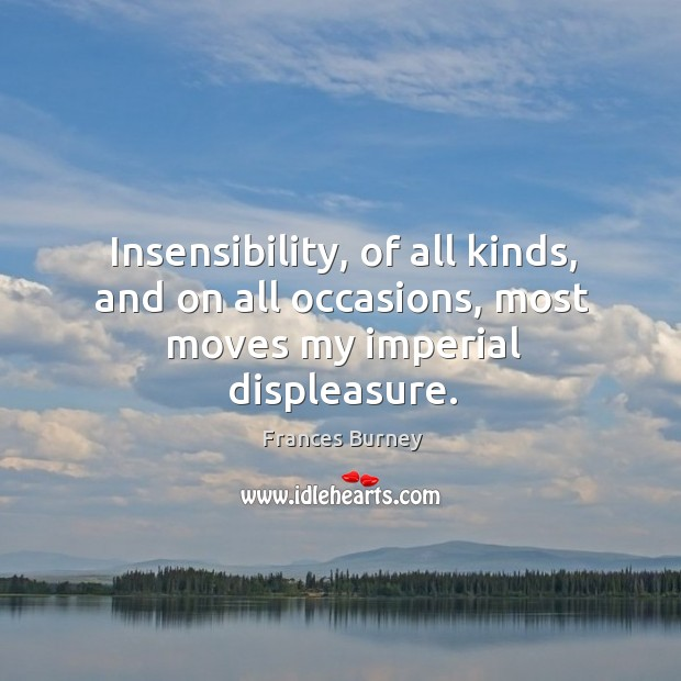 Insensibility, of all kinds, and on all occasions, most moves my imperial displeasure. Image