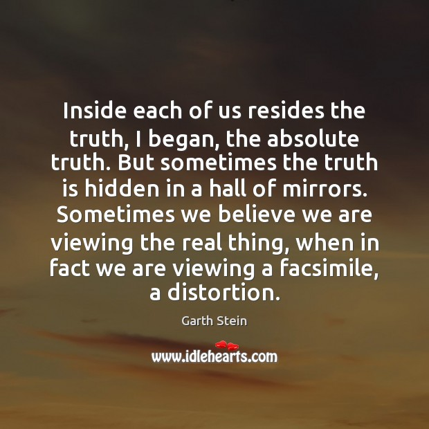 Inside each of us resides the truth, I began, the absolute truth. Garth Stein Picture Quote