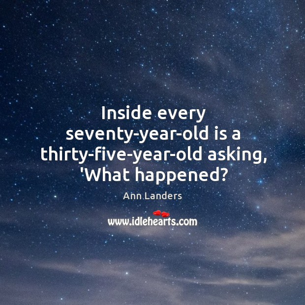 Inside every seventy-year-old is a thirty-five-year-old asking, 'What happened? Image