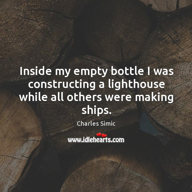Inside my empty bottle I was constructing a lighthouse while all others were making ships. Charles Simic Picture Quote