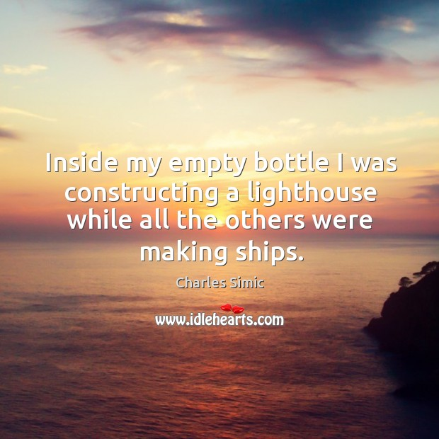 Inside my empty bottle I was constructing a lighthouse while all the others were making ships. Charles Simic Picture Quote