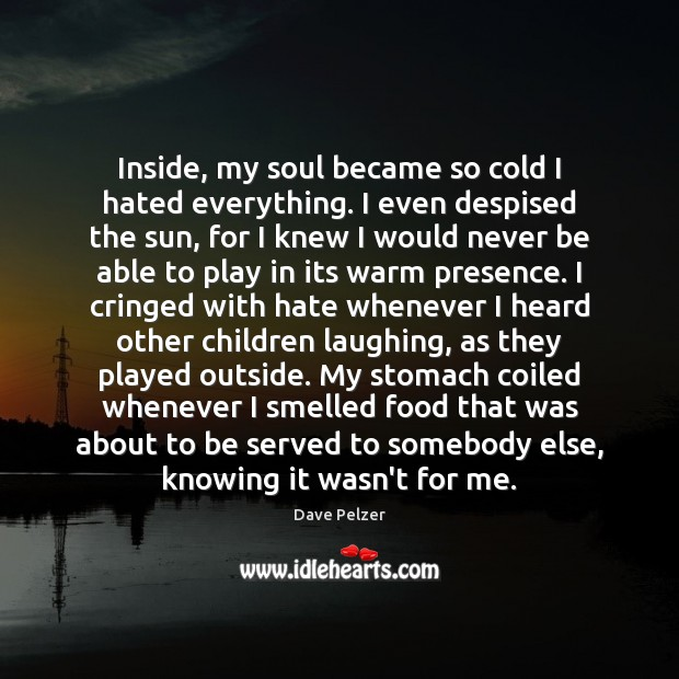 Inside, my soul became so cold I hated everything. I even despised Dave Pelzer Picture Quote