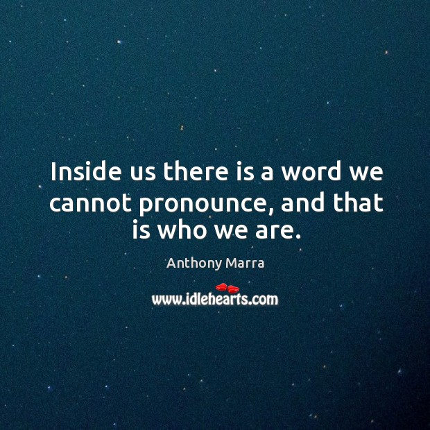 Inside us there is a word we cannot pronounce, and that is who we are. Image