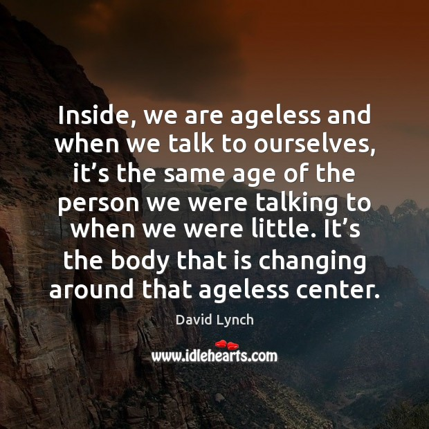 Inside, we are ageless and when we talk to ourselves, it's Image