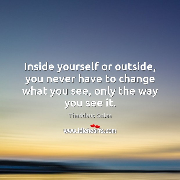 Inside yourself or outside, you never have to change what you see, Thaddeus Golas Picture Quote