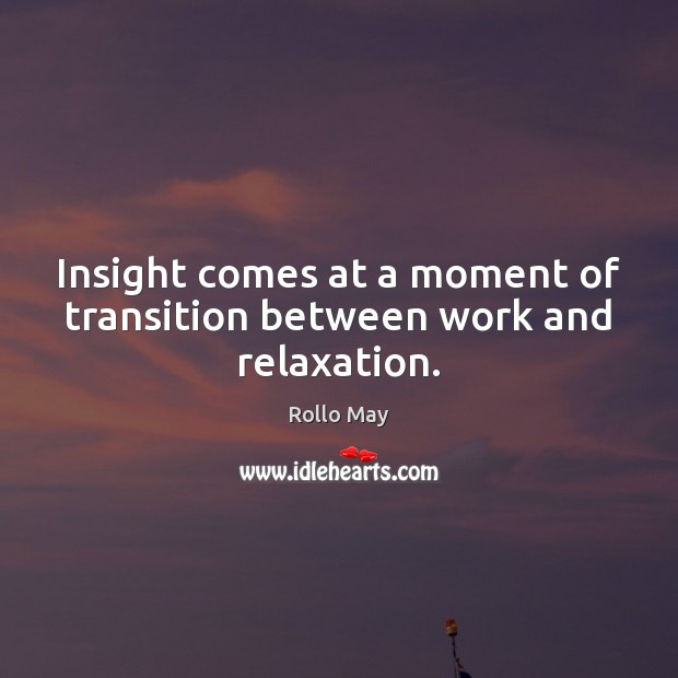 Insight comes at a moment of transition between work and relaxation. Rollo May Picture Quote