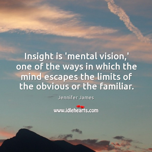 Insight is 'mental vision,' one of the ways in which the Jennifer James Picture Quote