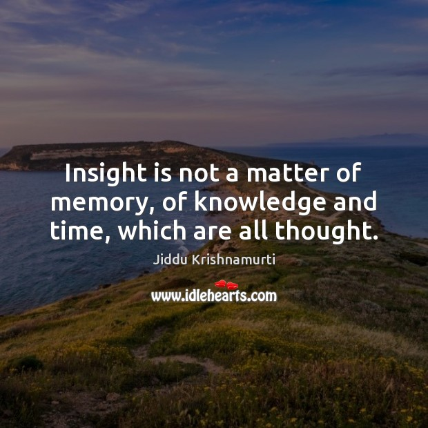 Insight is not a matter of memory, of knowledge and time, which are all thought. Jiddu Krishnamurti Picture Quote