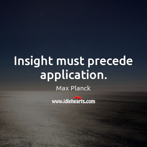 Insight must precede application. Image