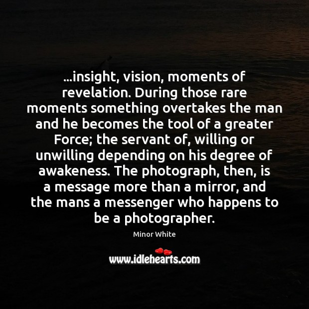 Image, …insight, vision, moments of revelation. During those rare moments something overtakes the