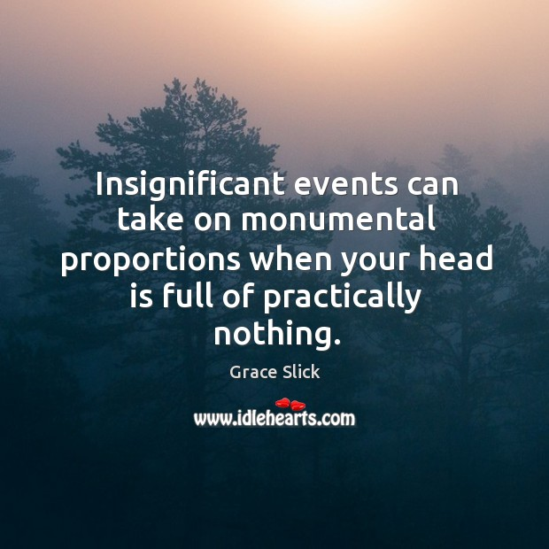 Insignificant events can take on monumental proportions when your head is full Grace Slick Picture Quote
