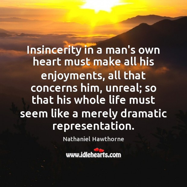 Insincerity in a man's own heart must make all his enjoyments, all Nathaniel Hawthorne Picture Quote