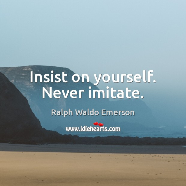 Image, Insist on yourself. Never imitate.