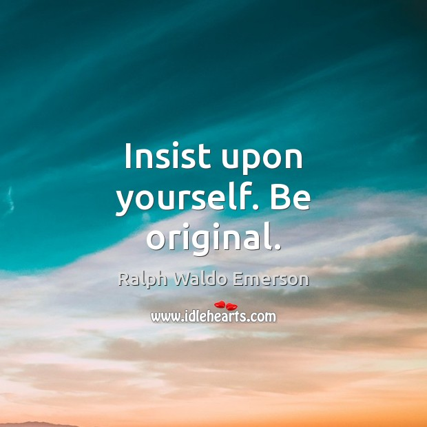 Image, Insist upon yourself. Be original.