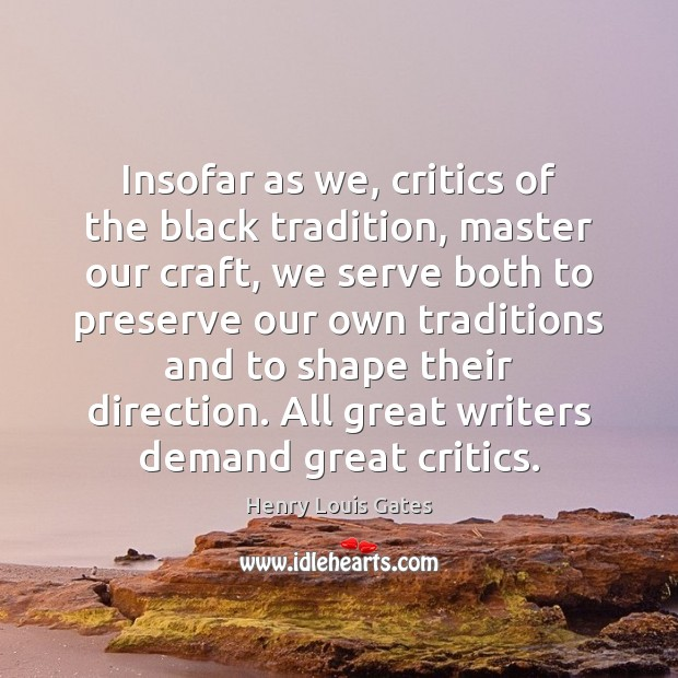 Insofar as we, critics of the black tradition, master our craft, we Henry Louis Gates Picture Quote