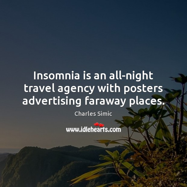 Insomnia is an all-night travel agency with posters advertising faraway places. Charles Simic Picture Quote