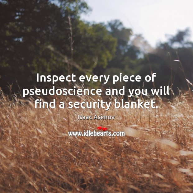 Inspect every piece of pseudoscience and you will find a security blanket. Image