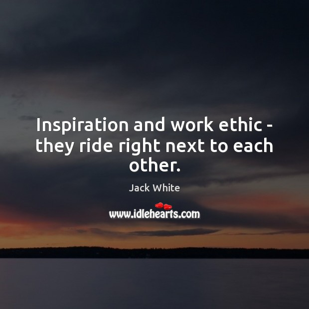 Inspiration and work ethic – they ride right next to each other. Jack White Picture Quote