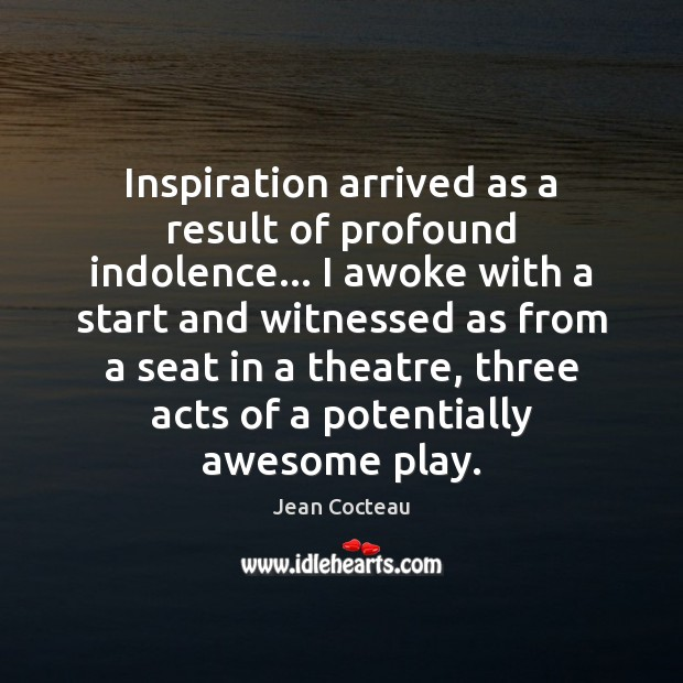 Inspiration arrived as a result of profound indolence… I awoke with a Jean Cocteau Picture Quote