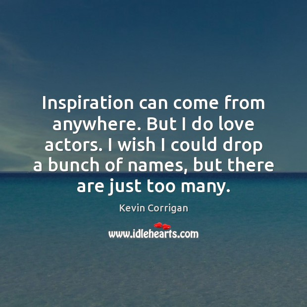 Inspiration can come from anywhere. But I do love actors. I wish Image