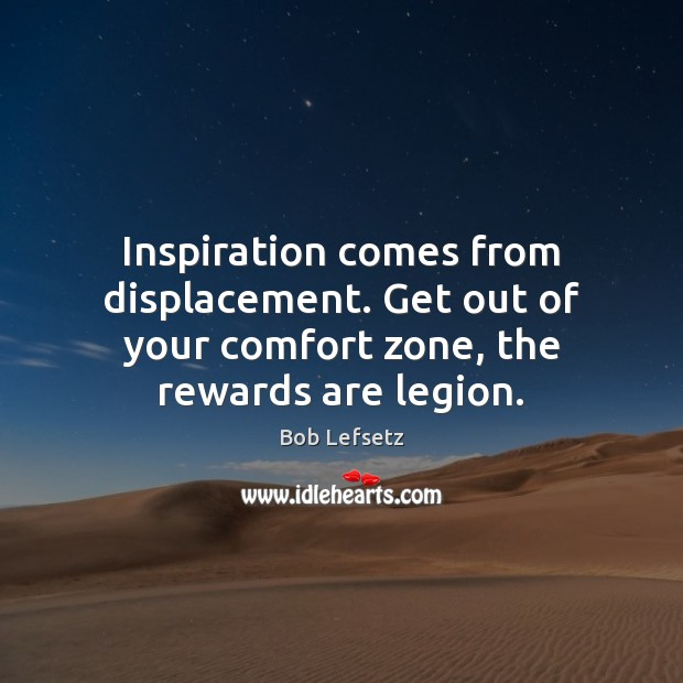 Image, Inspiration comes from displacement. Get out of your comfort zone, the rewards are legion.
