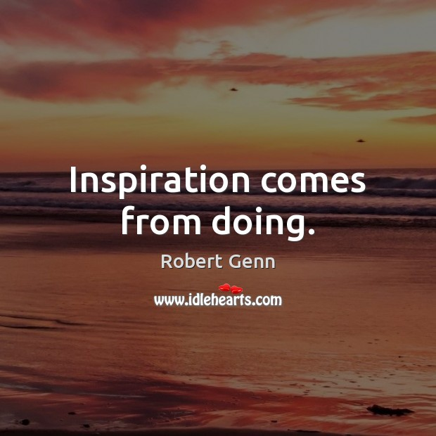 Inspiration comes from doing. Image