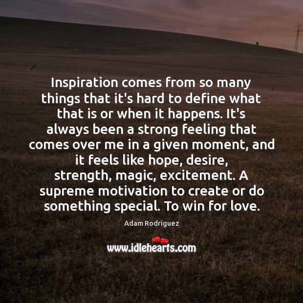 Inspiration comes from so many things that it's hard to define what Image