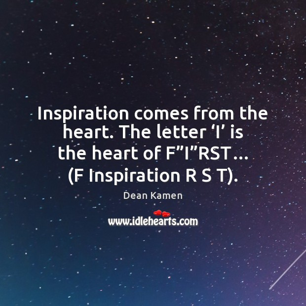Inspiration comes from the heart. The letter 'I' is the heart of Dean Kamen Picture Quote