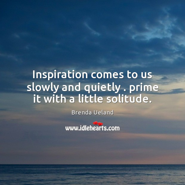 Inspiration comes to us slowly and quietly . prime it with a little solitude. Image