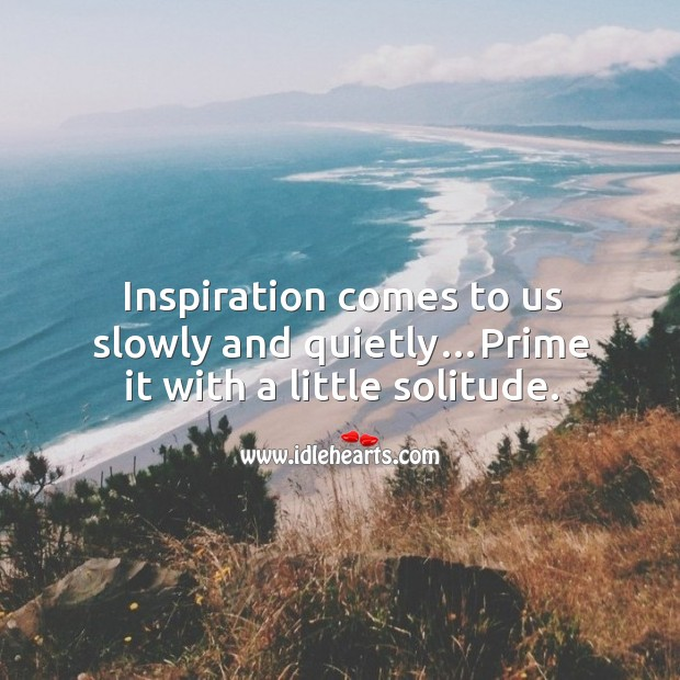 Image, Inspiration comes to us slowly and quietly…prime it with a little solitude.