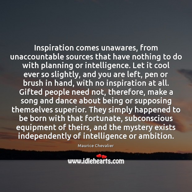 Inspiration comes unawares, from unaccountable sources that have nothing to do with Cool Quotes Image