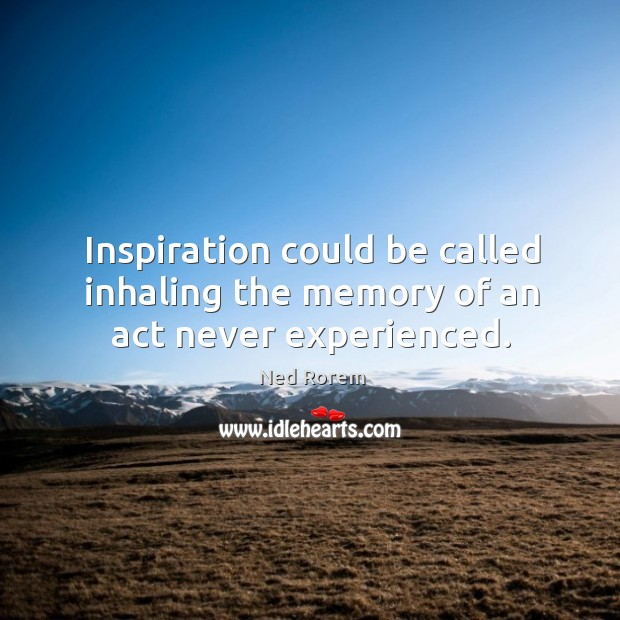 Inspiration could be called inhaling the memory of an act never experienced. Image