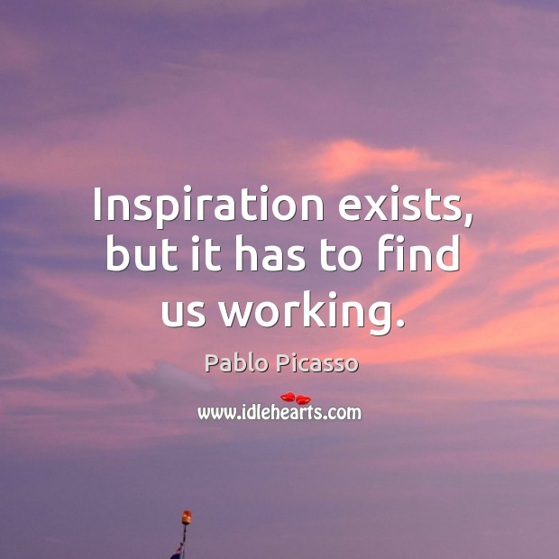 Image, Inspiration exists, but it has to find us working.