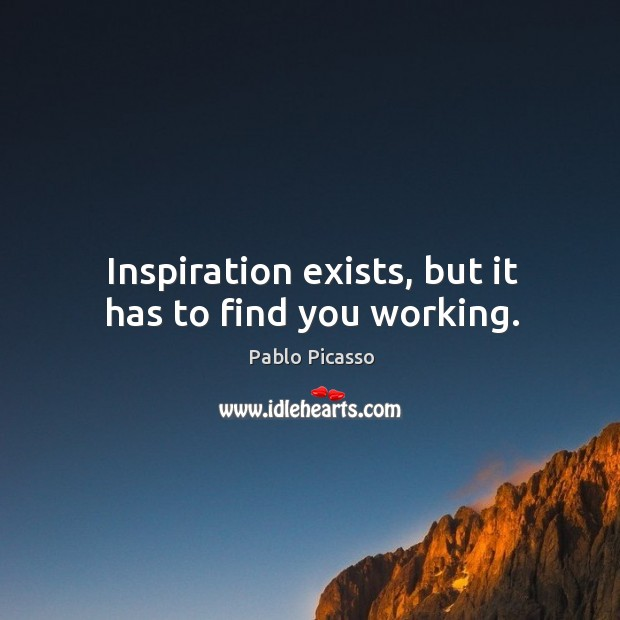 Image, Inspiration exists, but it has to find you working.