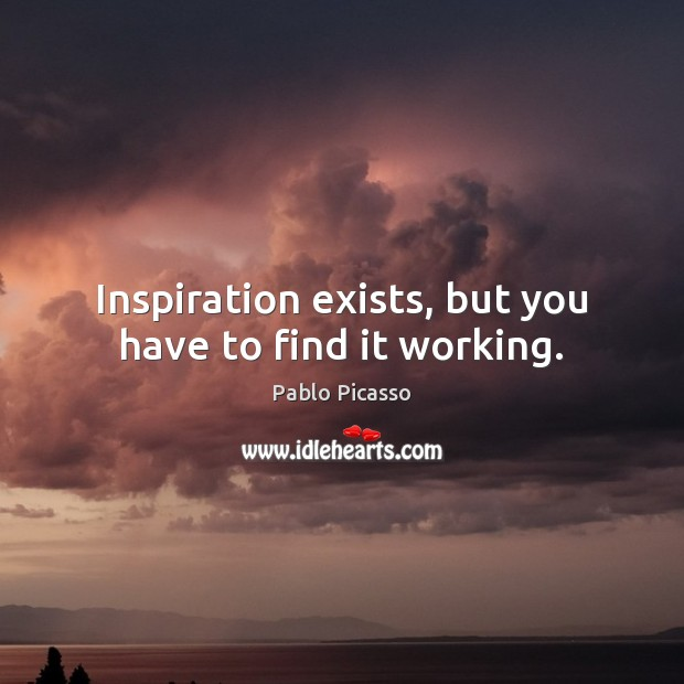 Image, Inspiration exists, but you have to find it working.
