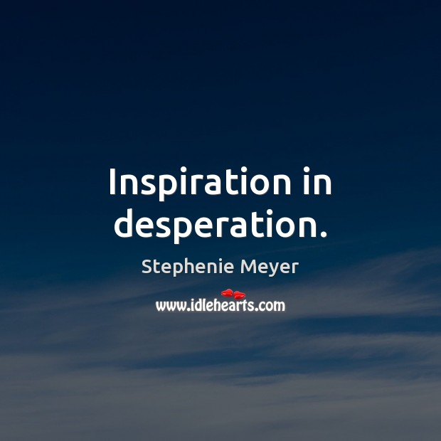 Inspiration in desperation. Image