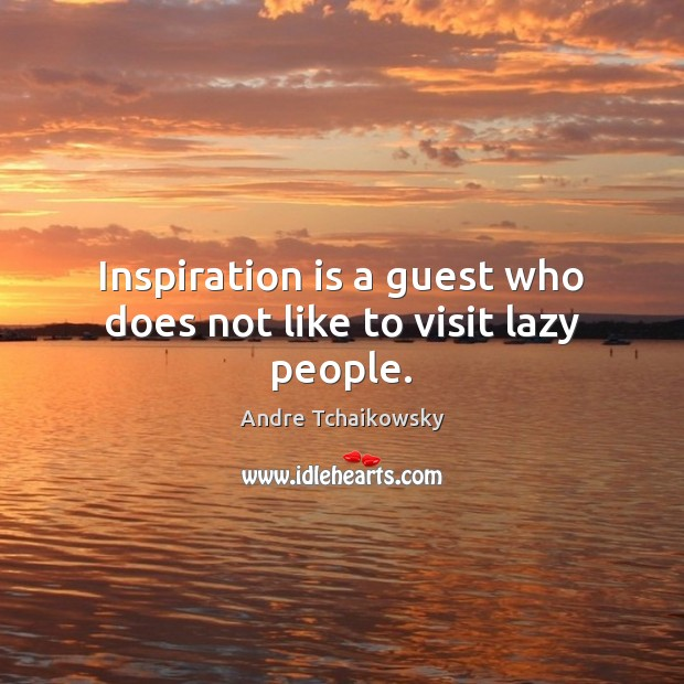 Inspiration is a guest who does not like to visit lazy people. Image
