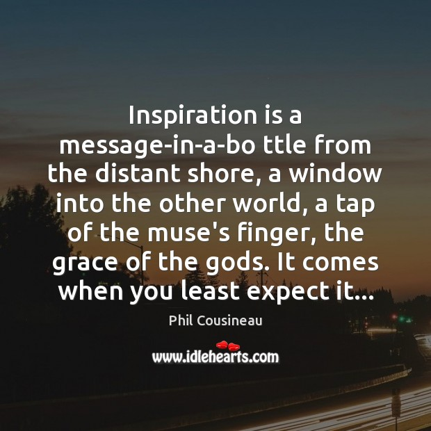Inspiration is a message-in-a-bo ttle from the distant shore, a window into Expect Quotes Image