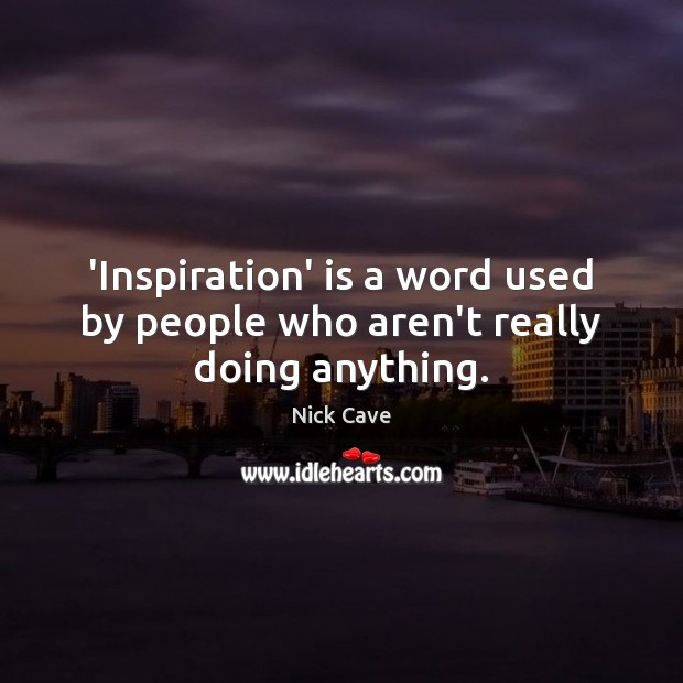 'Inspiration' is a word used by people who aren't really doing anything. Nick Cave Picture Quote