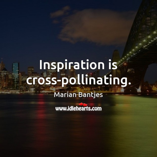 Inspiration is cross-pollinating. Image