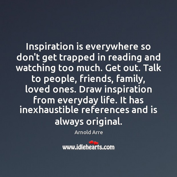 Inspiration is everywhere so don't get trapped in reading and watching too Image