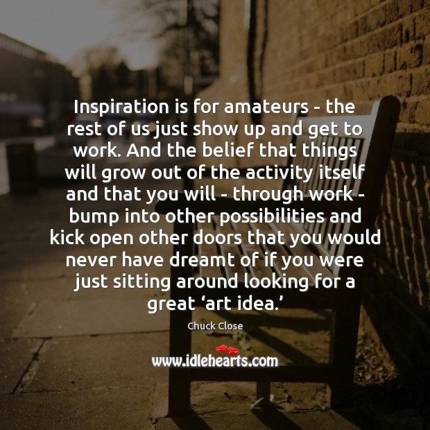 Inspiration is for amateurs – the rest of us just show up Chuck Close Picture Quote