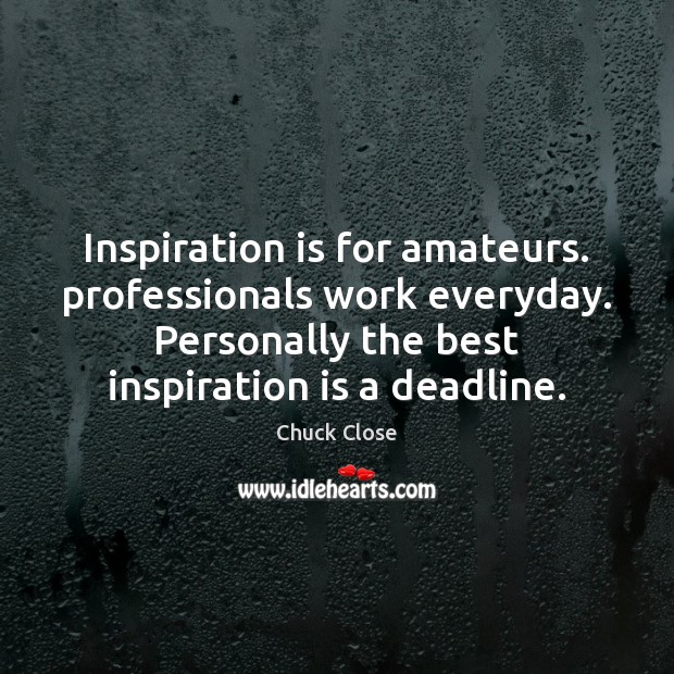 Inspiration is for amateurs. professionals work everyday. Personally the best inspiration is Chuck Close Picture Quote