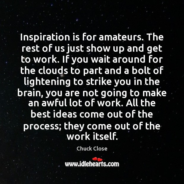 Inspiration is for amateurs. The rest of us just show up and Chuck Close Picture Quote