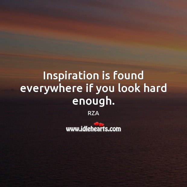 Inspiration is found everywhere if you look hard enough. RZA Picture Quote