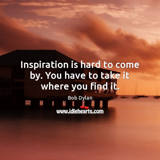 Image, Inspiration is hard to come by. You have to take it where you find it.
