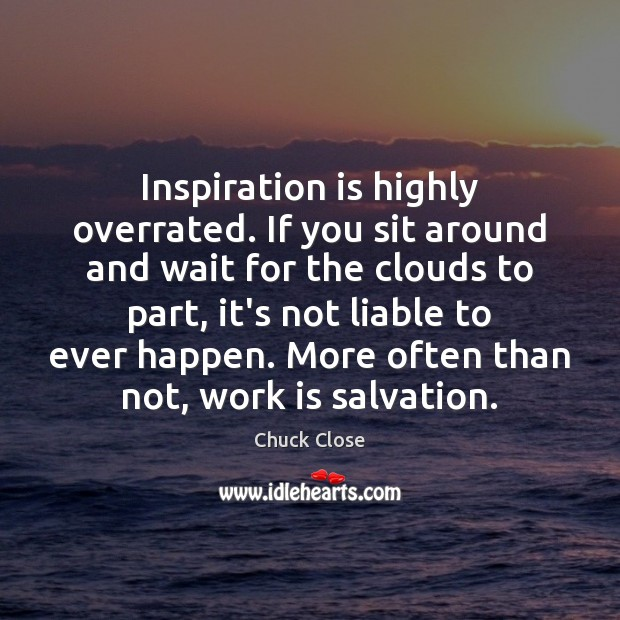 Image, Inspiration is highly overrated. If you sit around and wait for the